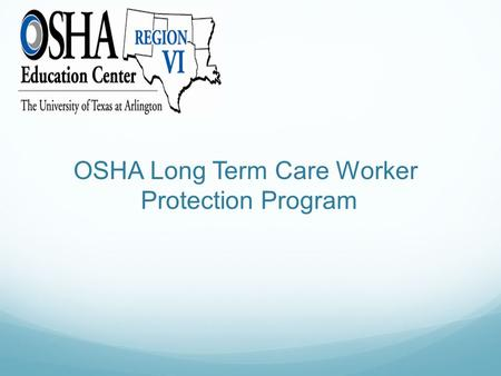 OSHA Long Term Care Worker Protection Program. Purpose Assist Long Term Care employers, supervisors, and all workers to recognize key safety hazards in.