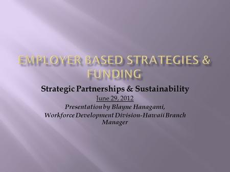 Strategic Partnerships & Sustainability June 29, 2012 Presentation by Blayne Hanagami, Workforce Development Division-Hawaii Branch Manager.