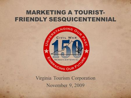 MARKETING A TOURIST- FRIENDLY SESQUICENTENNIAL Virginia Tourism Corporation November 9, 2009.
