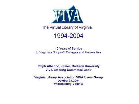 1994-2004 10 Years of Service to Virginia's Nonprofit Colleges and Universities Ralph Alberico, James Madison University VIVA Steering Committee Chair.
