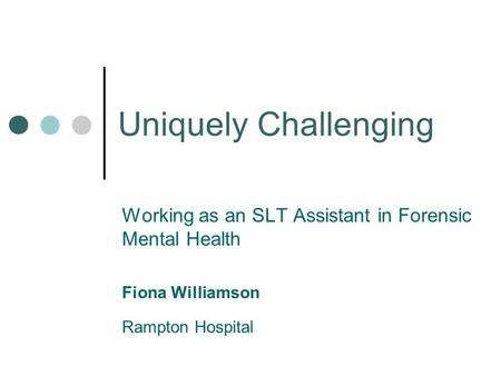 Uniquely Challenging Working as an SLT Assistant in Forensic Mental Health Fiona Williamson Rampton Hospital.