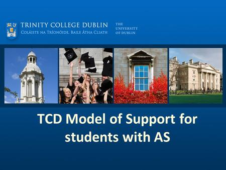 TCD Model of Support for students with AS. Presentation Aims Explore the model of support for students with AS at TCD from entering college to graduation.