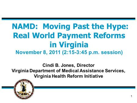1 NAMD: Moving Past the Hype: Real World Payment Reforms in Virginia November 8, 2011 (2:15-3:45 p.m. session) Cindi B. Jones, Director Virginia Department.