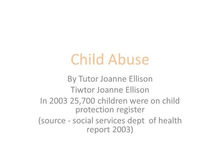 Child Abuse By Tutor Joanne Ellison Tiwtor Joanne Ellison In 2003 25,700 children were on child protection register (source - social services dept of health.