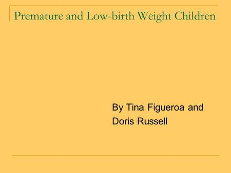 Premature and Low-birth Weight Children By Tina Figueroa and Doris Russell.