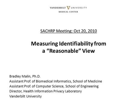 "SACHRP Meeting: Oct 20, 2010 Measuring Identifiability from a ""Reasonable"" View Bradley Malin, Ph.D. Assistant Prof. of Biomedical Informatics, School."