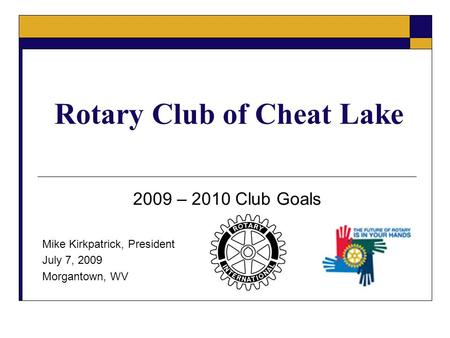 Rotary Club of Cheat Lake 2009 – 2010 Club Goals Mike Kirkpatrick, President July 7, 2009 Morgantown, WV.