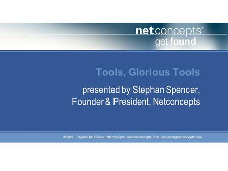 © 2009 Stephan M Spencer Netconcepts  Tools, Glorious Tools presented by Stephan Spencer, Founder & President,