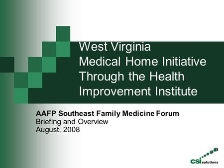 West Virginia Medical Home Initiative Through the Health Improvement Institute AAFP Southeast Family Medicine Forum Briefing and Overview August, 2008.