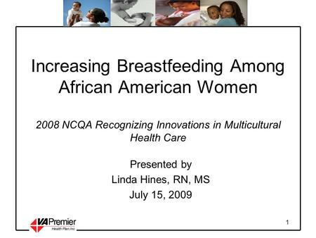 1 Increasing Breastfeeding Among African American Women 2008 NCQA Recognizing Innovations in Multicultural Health Care Presented by Linda Hines, RN, MS.