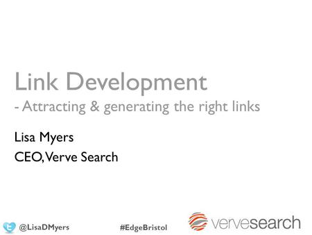 Link Development - Attracting & generating the right links Lisa Myers CEO, Verve #EdgeBristol.