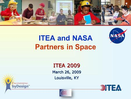 ITEA and NASA Partners in Space ITEA 2009 March 26, 2009 Louisville, KY.