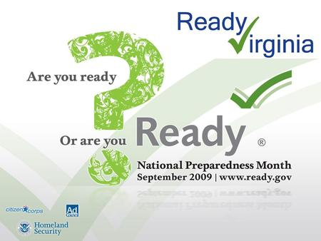 What is Ready Virginia? A statewide public education campaign that encourages Virginians to prepare for emergencies and disasters Patterned on the national.