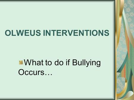 OLWEUS INTERVENTIONS What to do if Bullying Occurs…