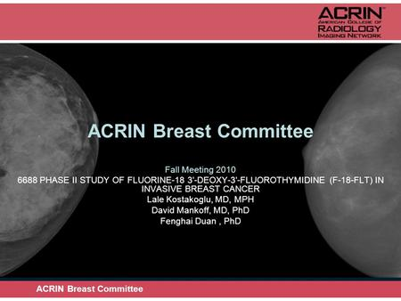 ACRIN Breast Committee Fall Meeting 2010 6688 PHASE II STUDY OF FLUORINE-18 3'-DEOXY-3'-FLUOROTHYMIDINE (F-18-FLT) IN INVASIVE BREAST CANCER Lale Kostakoglu,