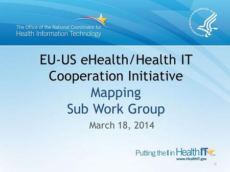 EU-US eHealth/Health IT Cooperation Initiative Mapping Sub Work Group March 18, 2014 0.