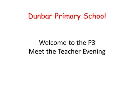 Dunbar Primary School Welcome to the P3 Meet the Teacher Evening.