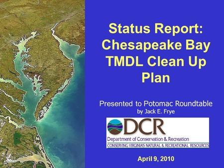 Status Report: Chesapeake Bay TMDL Clean Up Plan Presented to P otomac Roundtable by Jack E. Frye April 9, 2010.