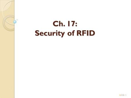 1 Ch. 17: Security of RFID slide 1. 2 Roles of RFID applications slide 2 TagsReaderServer(Database) Secure channel Slides modified from presentation by.