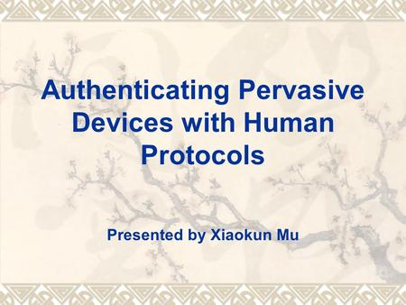 Authenticating Pervasive Devices with Human Protocols Presented by Xiaokun Mu.