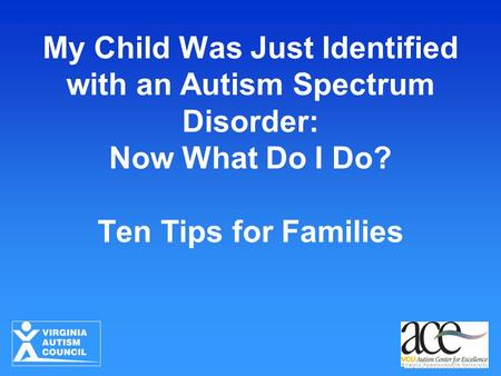 My Child Was Just Identified with an Autism Spectrum Disorder: Now What Do I Do? Ten Tips for Families.