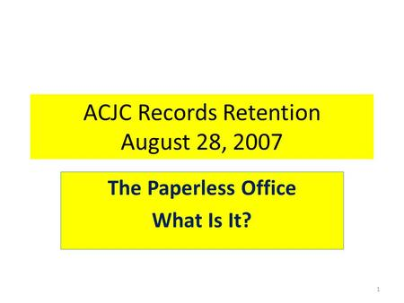 ACJC Records Retention August 28, 2007 The Paperless Office What Is It? 1.