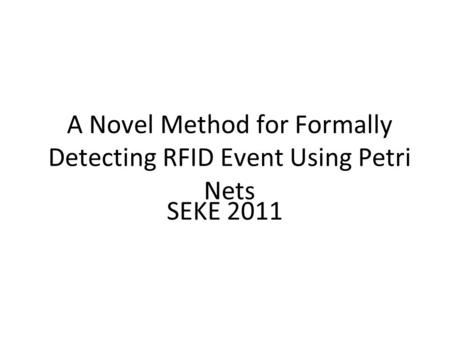 A Novel Method for Formally Detecting RFID Event Using Petri Nets SEKE 2011.