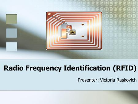 Radio Frequency Identification (RFID) Presenter: Victoria Raskovich.