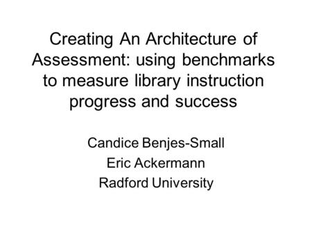 Creating An Architecture of Assessment: using benchmarks to measure library instruction progress and success Candice Benjes-Small Eric Ackermann Radford.