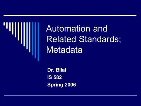 Automation and Related Standards; Metadata Dr. Bilal IS 582 Spring 2006.