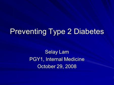 Preventing Type 2 Diabetes Selay Lam PGY1, Internal Medicine October 29, 2008.