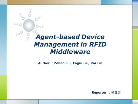 Agent-based Device Management in RFID Middleware Author : Zehao Liu, Fagui Liu, Kai Lin Reporter :郭瓊雯.