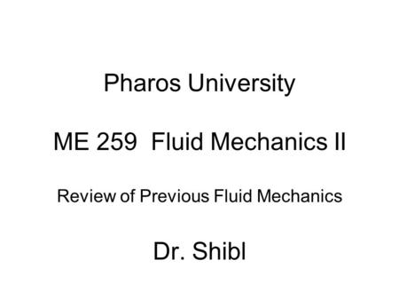 Pharos University ME 259 Fluid Mechanics II Review of Previous Fluid Mechanics Dr. Shibl.