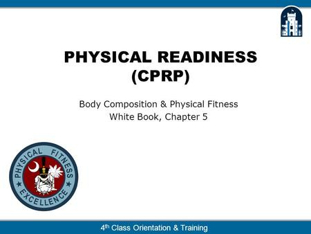 4 th Class Orientation & Training PHYSICAL READINESS (CPRP) Body Composition & Physical Fitness White Book, Chapter 5.