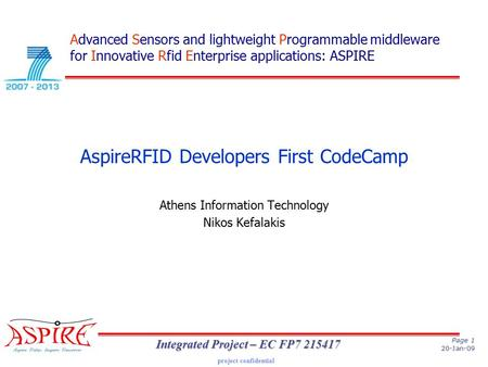 Project confidential Page 1 20-Jan-09 Integrated Project – EC FP7 215417 AspireRFID Developers First CodeCamp Athens Information Technology Nikos Kefalakis.
