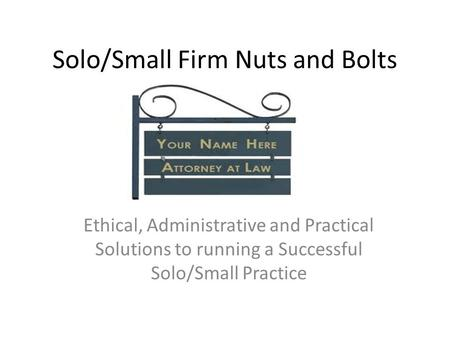 Solo/Small Firm Nuts and Bolts Ethical, Administrative and Practical Solutions to running a Successful Solo/Small Practice.
