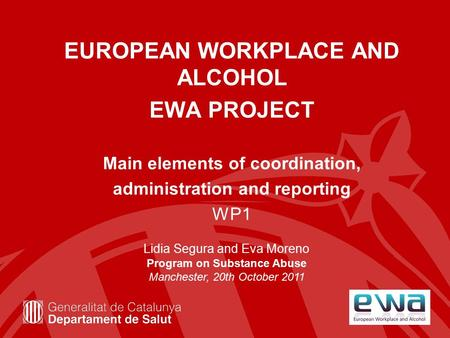 EUROPEAN WORKPLACE AND ALCOHOL EWA PROJECT Main elements of coordination, administration and reporting WP1 Lidia Segura and Eva Moreno Program on Substance.