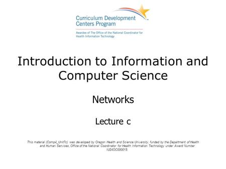 Introduction to Information and Computer Science Networks Lecture c This material (Comp4_Unit7c) was developed by Oregon Health and Science University,