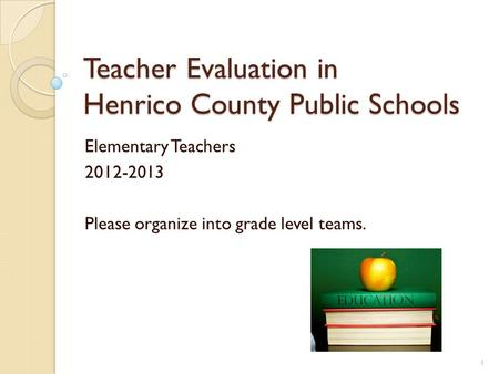 Teacher Evaluation in Henrico County Public Schools Elementary Teachers 2012-2013 Please organize into grade level teams. 1.
