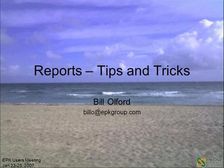 EPK Users Meeting Jan 23-25, 2007 Reports – Tips and Tricks Bill Olford