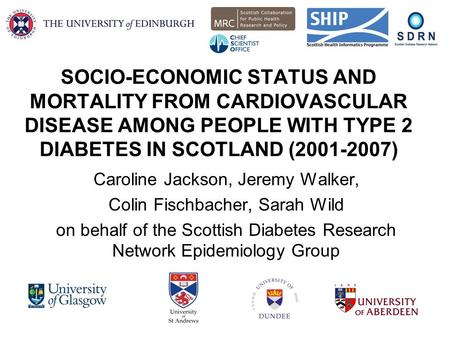 SOCIO-ECONOMIC STATUS AND MORTALITY FROM CARDIOVASCULAR DISEASE AMONG PEOPLE WITH TYPE 2 DIABETES IN SCOTLAND (2001-2007) Caroline Jackson, Jeremy Walker,