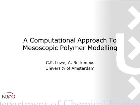 A Computational Approach To Mesoscopic Modelling A Computational Approach To Mesoscopic Polymer Modelling C.P. Lowe, A. Berkenbos University of Amsterdam.