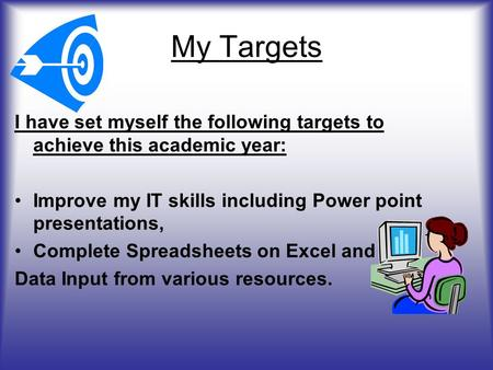 My Targets I have set myself the following targets to achieve this academic year: Improve my IT skills including Power point presentations, Complete Spreadsheets.