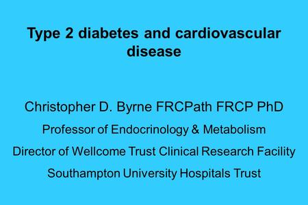 Type 2 diabetes and cardiovascular disease Christopher D. Byrne FRCPath FRCP PhD Professor of Endocrinology & Metabolism Director of Wellcome Trust Clinical.
