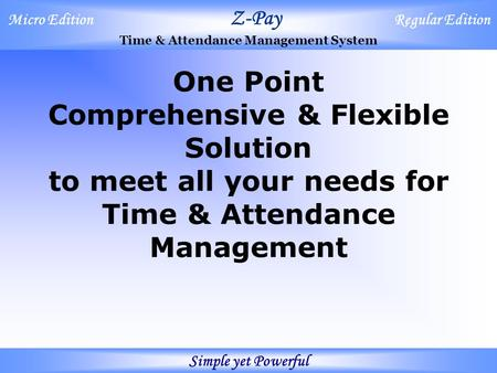Micro Edition Z-Pay Regular Edition Time & Attendance Management System Simple yet Powerful One Point Comprehensive & Flexible Solution to meet all your.