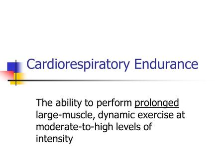 Cardiorespiratory Endurance The ability to perform prolonged large-muscle, dynamic exercise at moderate-to-high levels of intensity.