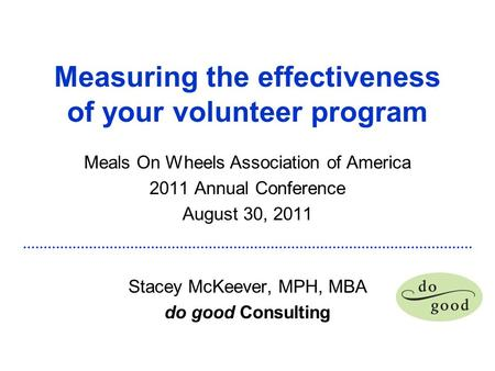 Measuring the effectiveness of your volunteer program Meals On Wheels Association of America 2011 Annual Conference August 30, 2011 Stacey McKeever, MPH,