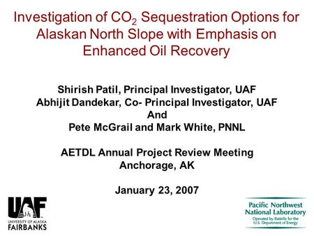 Investigation of CO 2 Sequestration Options for Alaskan North Slope with Emphasis on Enhanced Oil Recovery Shirish Patil, Principal Investigator, UAF Abhijit.