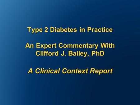 Type 2 Diabetes in Practice An Expert Commentary With Clifford J. Bailey, PhD A Clinical Context Report.