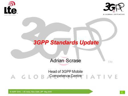 © 3GPP 2010 – LTE India, New Delhi, 28 th May 2010 1 3GPP Standards Update 3GPP Standards Update Adrian Scrase Head of 3GPP Mobile Competence Centre.